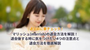 マリッシュ(marrish)の退会方法を解説!退会後する時に気をつけたい4つの注意点と退会方法を徹底解説