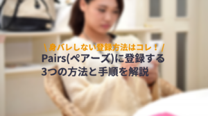 Pairs(ペアーズ)の3つの登録方法と手順を解説!